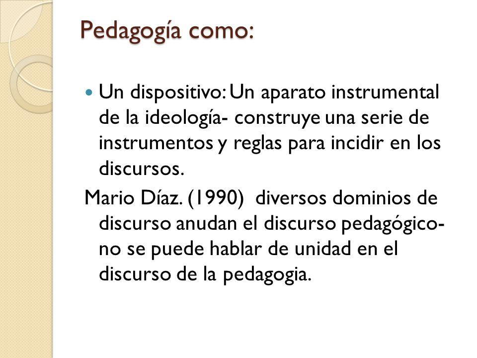 Pedagogía como: Un dispositivo: Un aparato instrumental de la ideología- construye una serie de instrumentos y reglas para incidir en los discursos. M