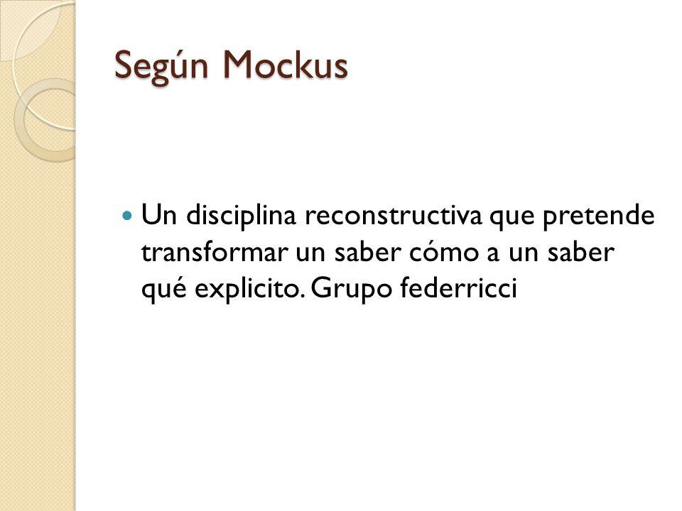 Según Mockus Un disciplina reconstructiva que pretende transformar un saber cómo a un saber qué explicito. Grupo federricci