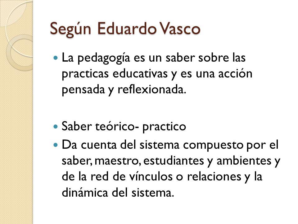 Según Eduardo Vasco La pedagogía es un saber sobre las practicas educativas y es una acción pensada y reflexionada. Saber teórico- practico Da cuenta