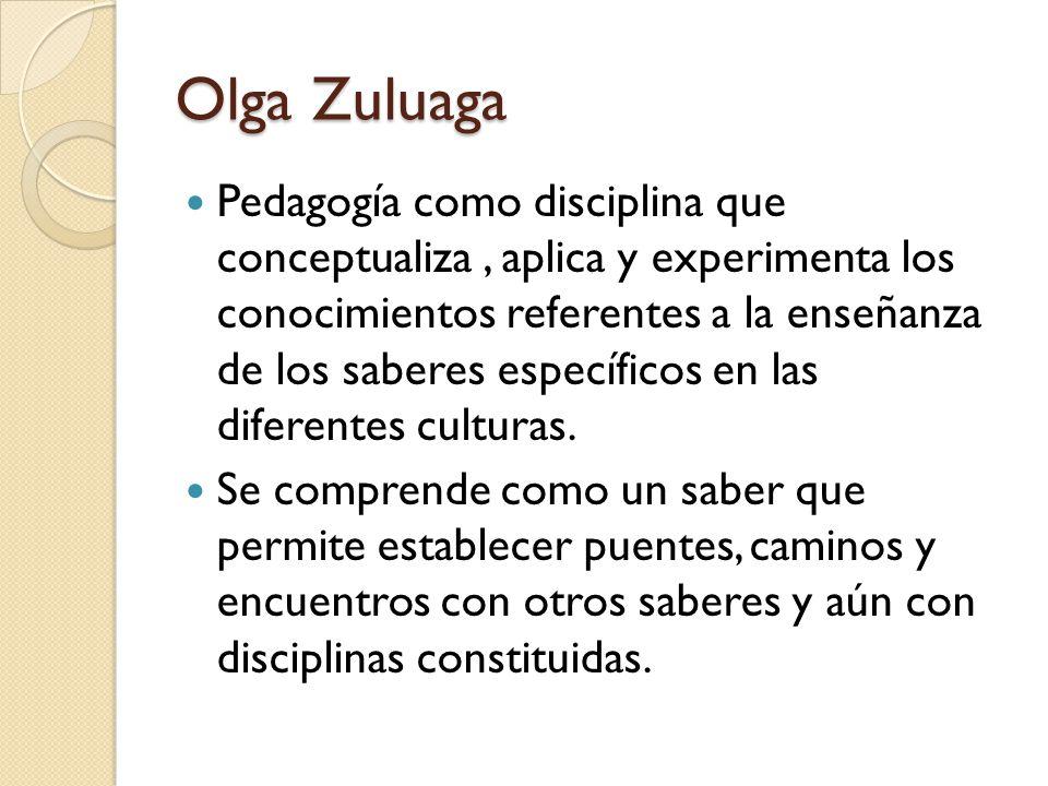 Olga Zuluaga Pedagogía como disciplina que conceptualiza, aplica y experimenta los conocimientos referentes a la enseñanza de los saberes específicos