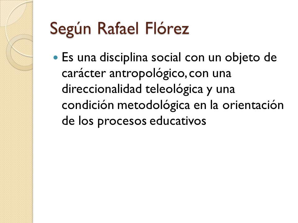 Según Rafael Flórez Es una disciplina social con un objeto de carácter antropológico, con una direccionalidad teleológica y una condición metodológica