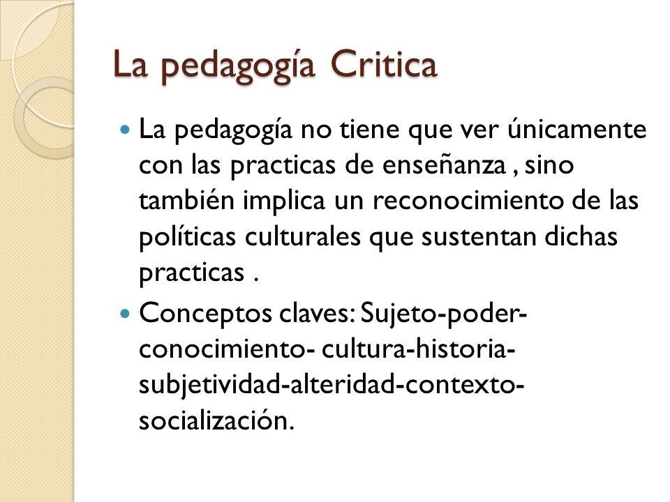 La pedagogía Critica La pedagogía no tiene que ver únicamente con las practicas de enseñanza, sino también implica un reconocimiento de las políticas