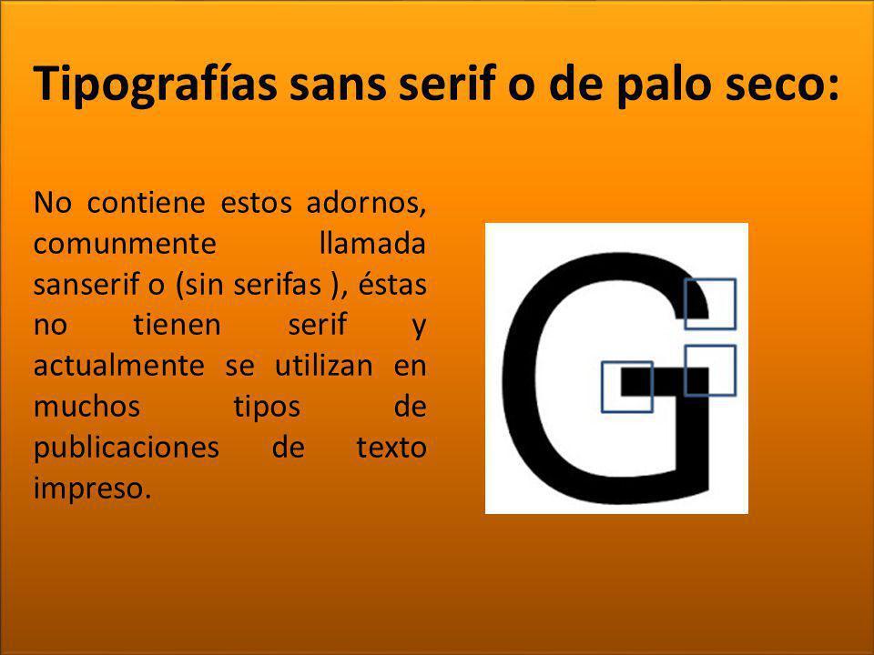 TIPOGRAFÍA Tipografías sans serif o de palo seco: No contiene estos adornos, comunmente llamada sanserif o (sin serifas ), éstas no tienen serif y act