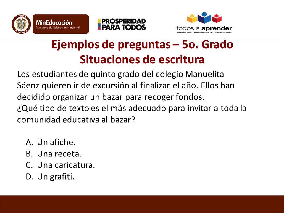 Ejemplos de preguntas – 5o. Grado Situaciones de escritura Los estudiantes de quinto grado del colegio Manuelita Sáenz quieren ir de excursión al fina