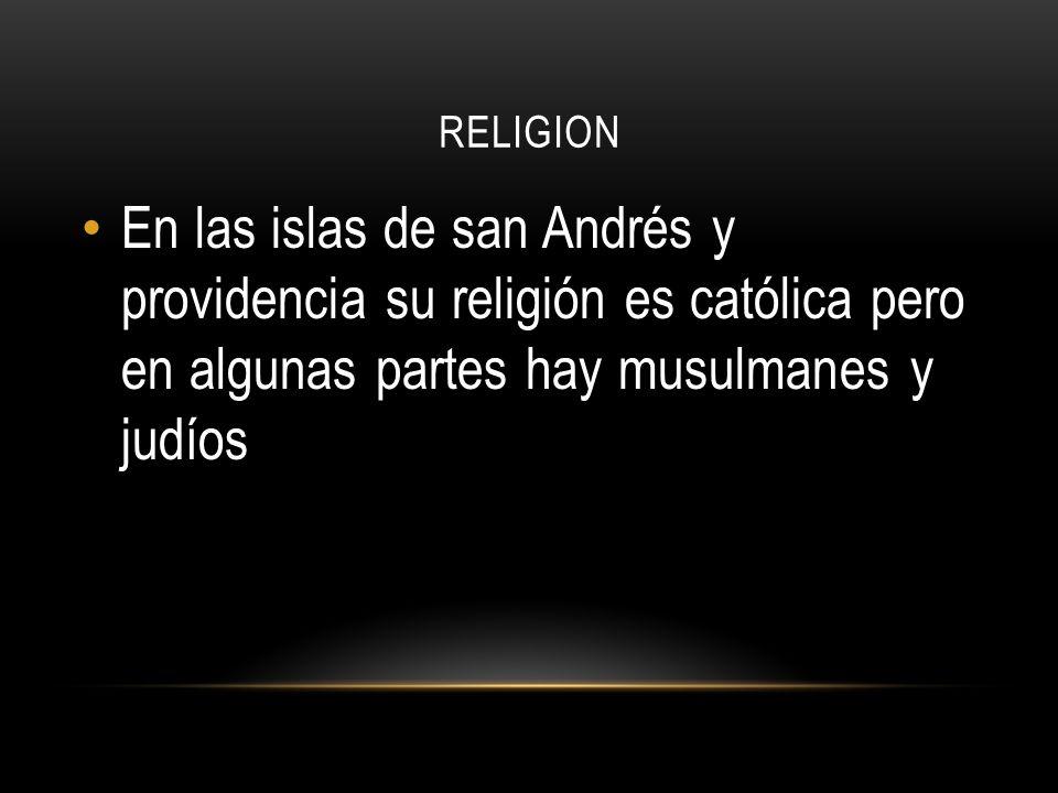 RELIGION En las islas de san Andrés y providencia su religión es católica pero en algunas partes hay musulmanes y judíos