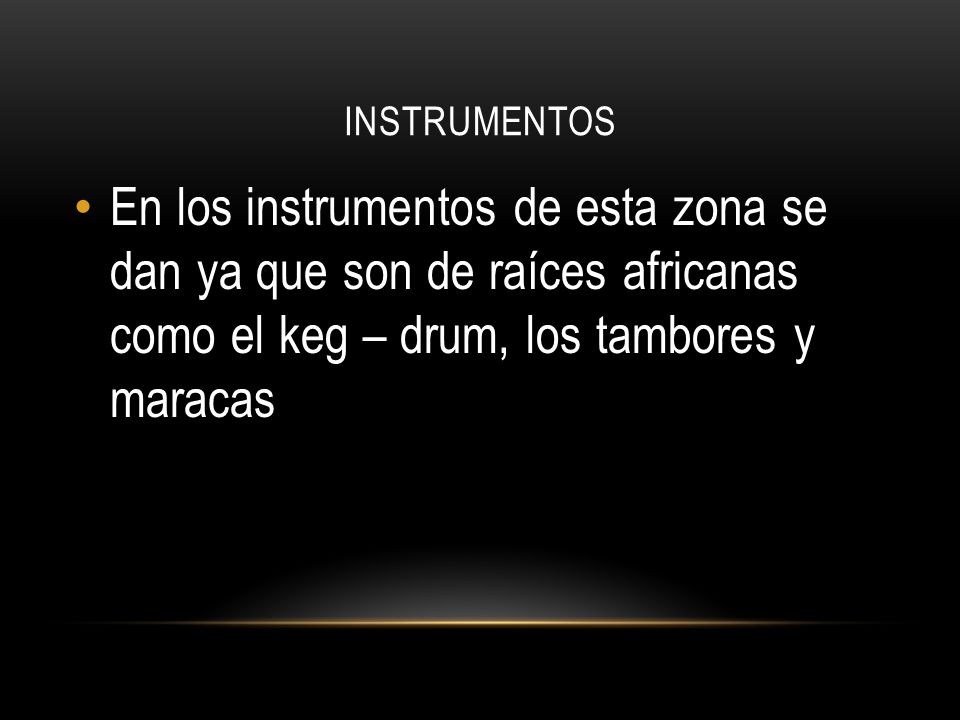 INSTRUMENTOS En los instrumentos de esta zona se dan ya que son de raíces africanas como el keg – drum, los tambores y maracas