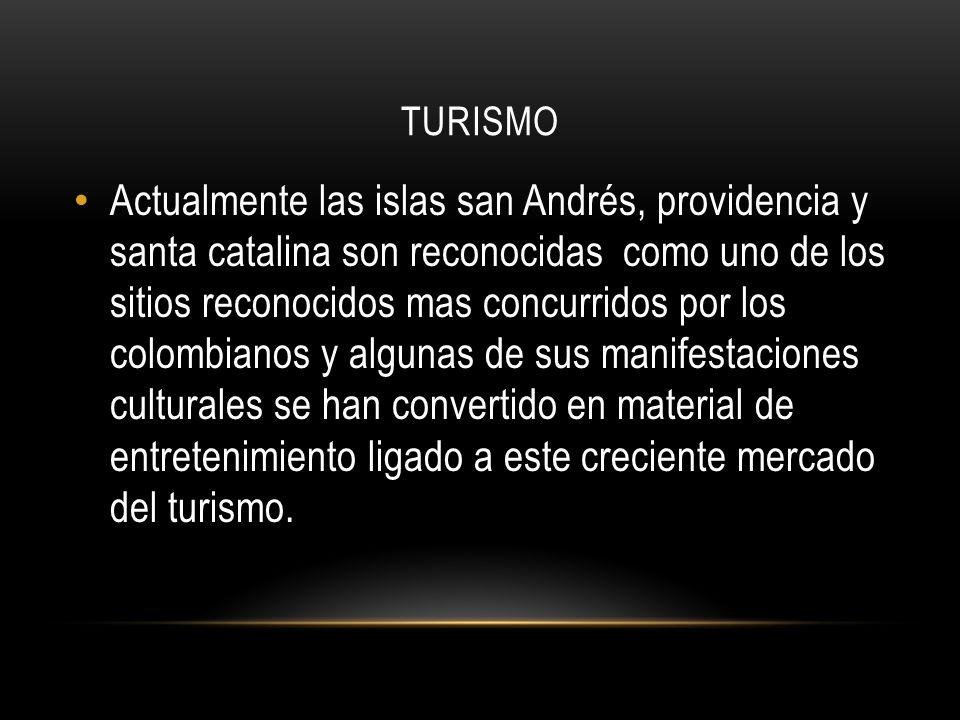 TURISMO Actualmente las islas san Andrés, providencia y santa catalina son reconocidas como uno de los sitios reconocidos mas concurridos por los colombianos y algunas de sus manifestaciones culturales se han convertido en material de entretenimiento ligado a este creciente mercado del turismo.