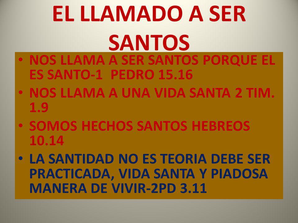 EL LLAMADO A SER SANTOS NOS LLAMA A SER SANTOS PORQUE EL ES SANTO-1 PEDRO 15.16 NOS LLAMA A UNA VIDA SANTA 2 TIM. 1.9 SOMOS HECHOS SANTOS HEBREOS 10.1