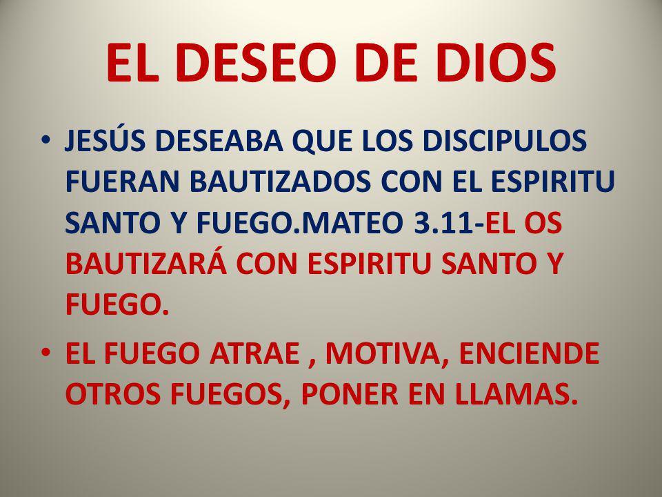 EL DESEO DE DIOS JESÚS DESEABA QUE LOS DISCIPULOS FUERAN BAUTIZADOS CON EL ESPIRITU SANTO Y FUEGO.MATEO 3.11-EL OS BAUTIZARÁ CON ESPIRITU SANTO Y FUEG