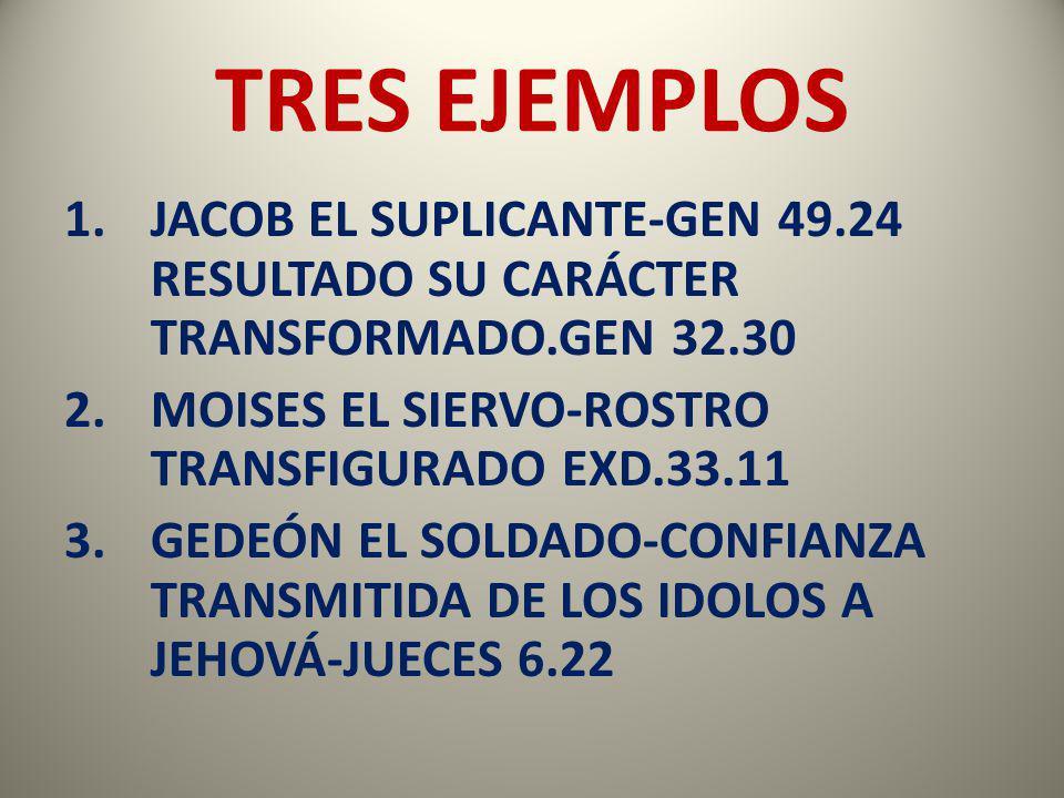TRES EJEMPLOS 1.JACOB EL SUPLICANTE-GEN 49.24 RESULTADO SU CARÁCTER TRANSFORMADO.GEN 32.30 2.MOISES EL SIERVO-ROSTRO TRANSFIGURADO EXD.33.11 3.GEDEÓN