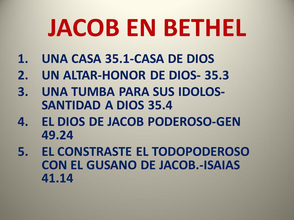 JACOB EN BETHEL 1.UNA CASA 35.1-CASA DE DIOS 2.UN ALTAR-HONOR DE DIOS- 35.3 3.UNA TUMBA PARA SUS IDOLOS- SANTIDAD A DIOS 35.4 4.EL DIOS DE JACOB PODER
