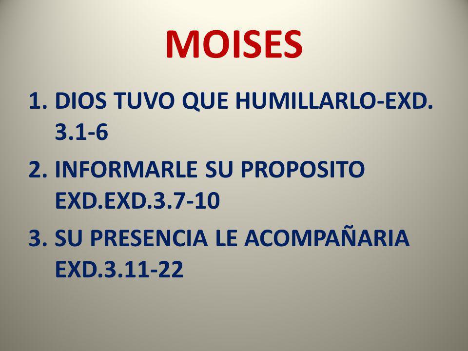 MOISES 1.DIOS TUVO QUE HUMILLARLO-EXD. 3.1-6 2.INFORMARLE SU PROPOSITO EXD.EXD.3.7-10 3.SU PRESENCIA LE ACOMPAÑARIA EXD.3.11-22
