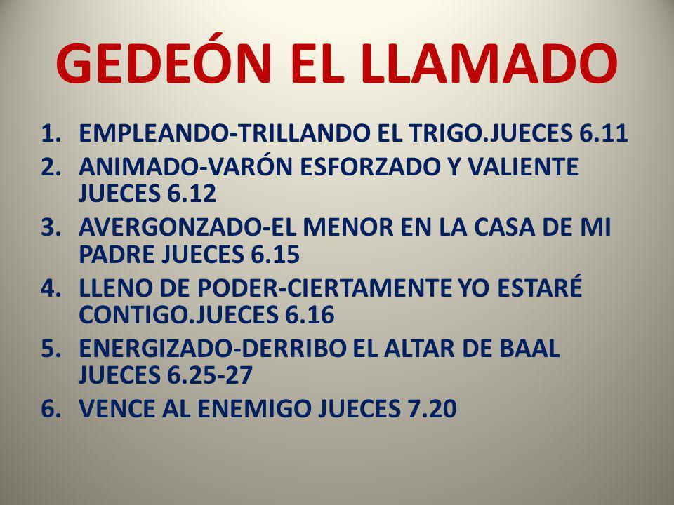 GEDEÓN EL LLAMADO 1.EMPLEANDO-TRILLANDO EL TRIGO.JUECES 6.11 2.ANIMADO-VARÓN ESFORZADO Y VALIENTE JUECES 6.12 3.AVERGONZADO-EL MENOR EN LA CASA DE MI