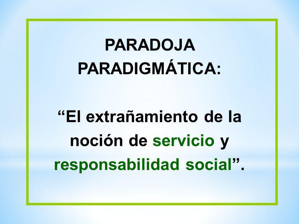 PARADOJA PARADIGMÁTICA: El extrañamiento de la noción de servicio y responsabilidad social.
