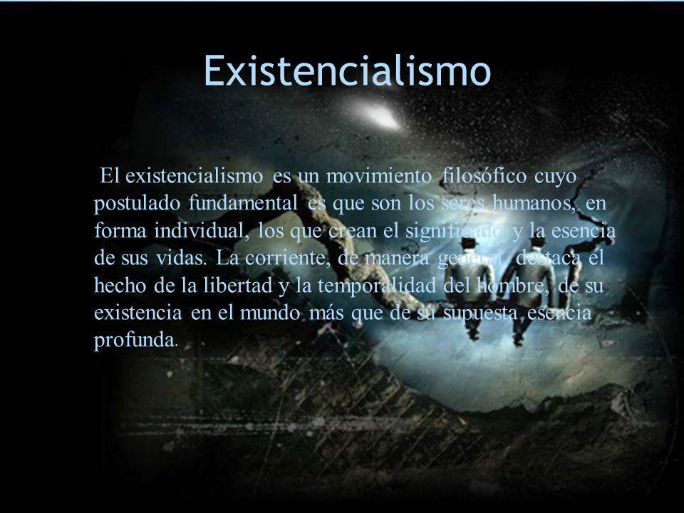 E Existencialismo El existencialismo es un movimiento filosófico cuyo postulado fundamental es que son los seres humanos, en forma individual, los que