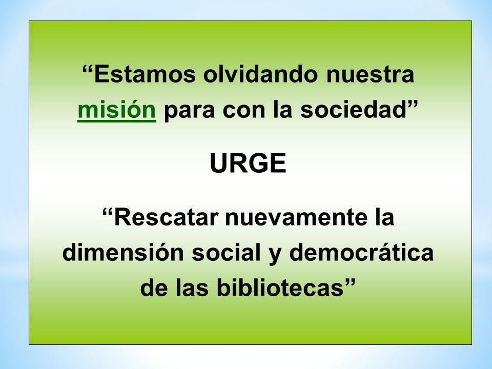 Estamos olvidando nuestra misión para con la sociedad URGE Rescatar nuevamente la dimensión social y democrática de las bibliotecas