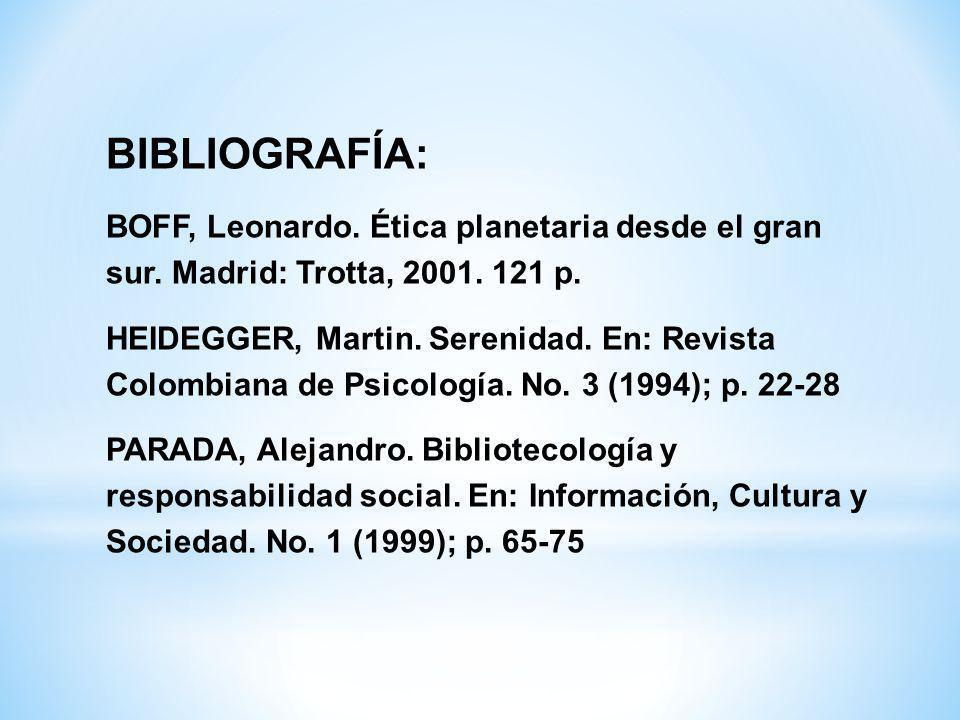 BIBLIOGRAFÍA: BOFF, Leonardo. Ética planetaria desde el gran sur. Madrid: Trotta, 2001. 121 p. HEIDEGGER, Martin. Serenidad. En: Revista Colombiana de