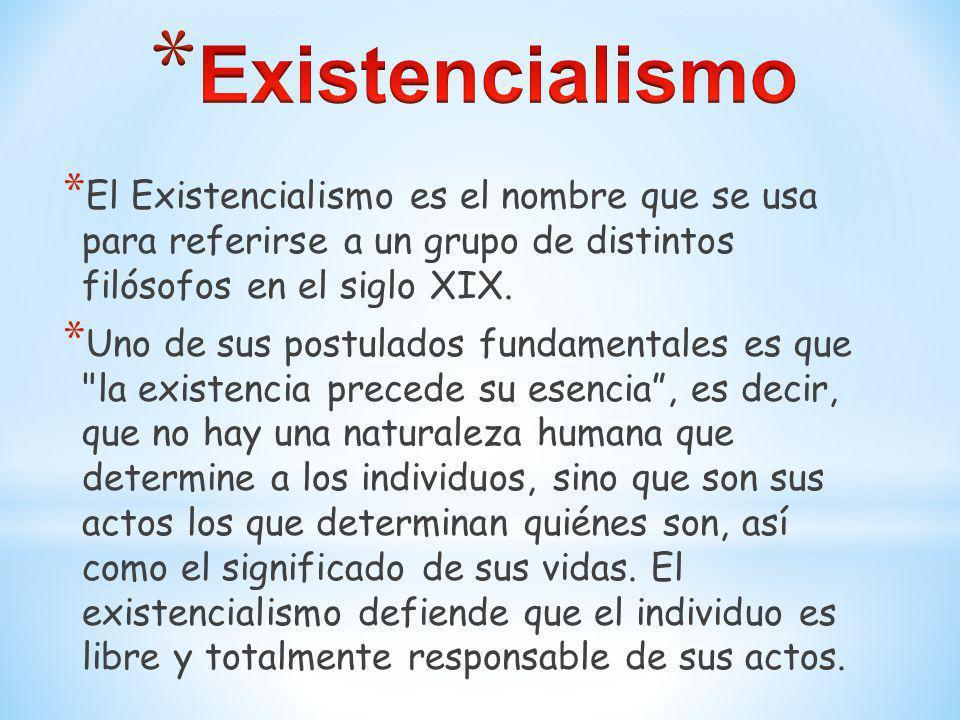 * El Existencialismo es el nombre que se usa para referirse a un grupo de distintos filósofos en el siglo XIX. * Uno de sus postulados fundamentales e