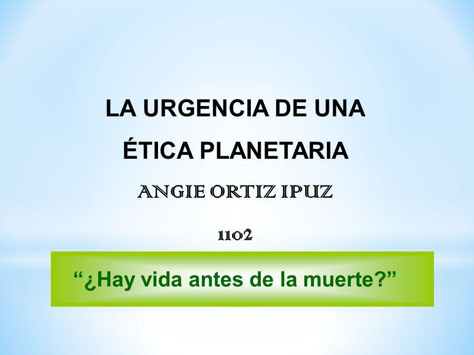 LA URGENCIA DE UNA ÉTICA PLANETARIA ANGIE ORTIZ IPUZ 1102 ¿Hay vida antes de la muerte?