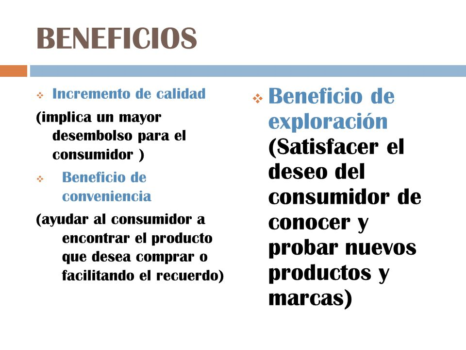 BENEFICIOS Incremento de calidad (implica un mayor desembolso para el consumidor ) Beneficio de conveniencia (ayudar al consumidor a encontrar el prod