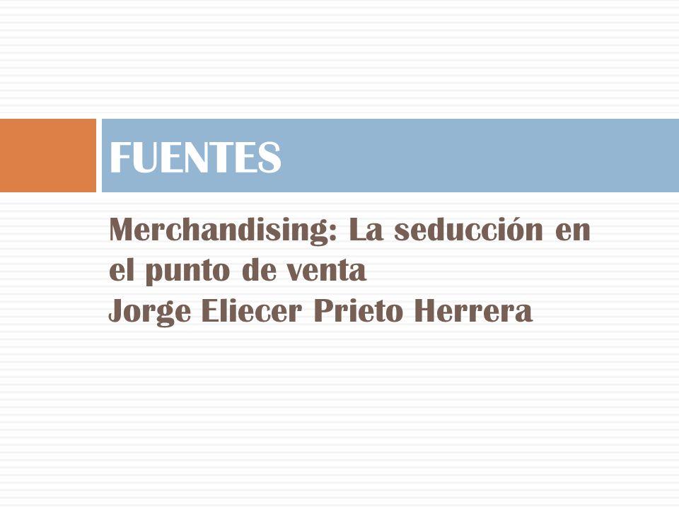 Merchandising: La seducción en el punto de venta Jorge Eliecer Prieto Herrera FUENTES