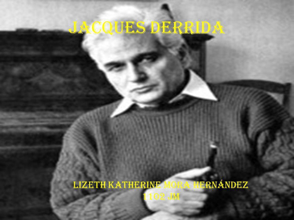 Jacques Derrida Lizeth Katherine Mora Hernández 1102 Jm
