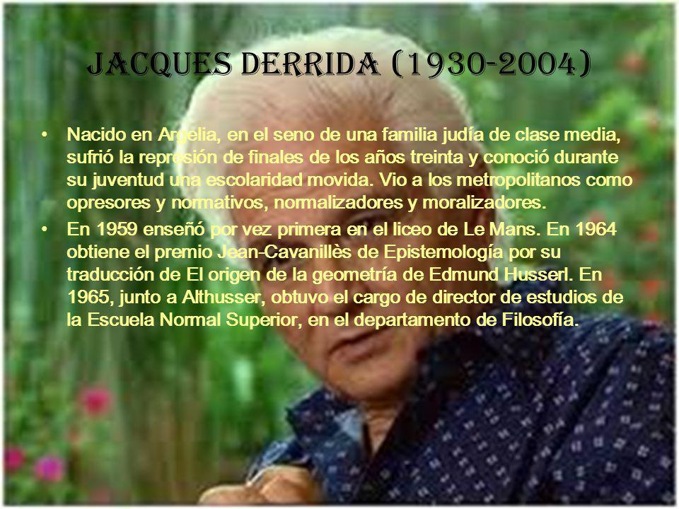 Jacques Derrida (1930-2004) Nacido en Argelia, en el seno de una familia judía de clase media, sufrió la represión de finales de los años treinta y conoció durante su juventud una escolaridad movida.