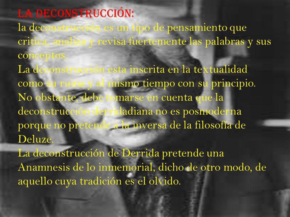 La deconstrucción: la deconstrucción es un tipo de pensamiento que critica, analiza y revisa fuertemente las palabras y sus conceptos.