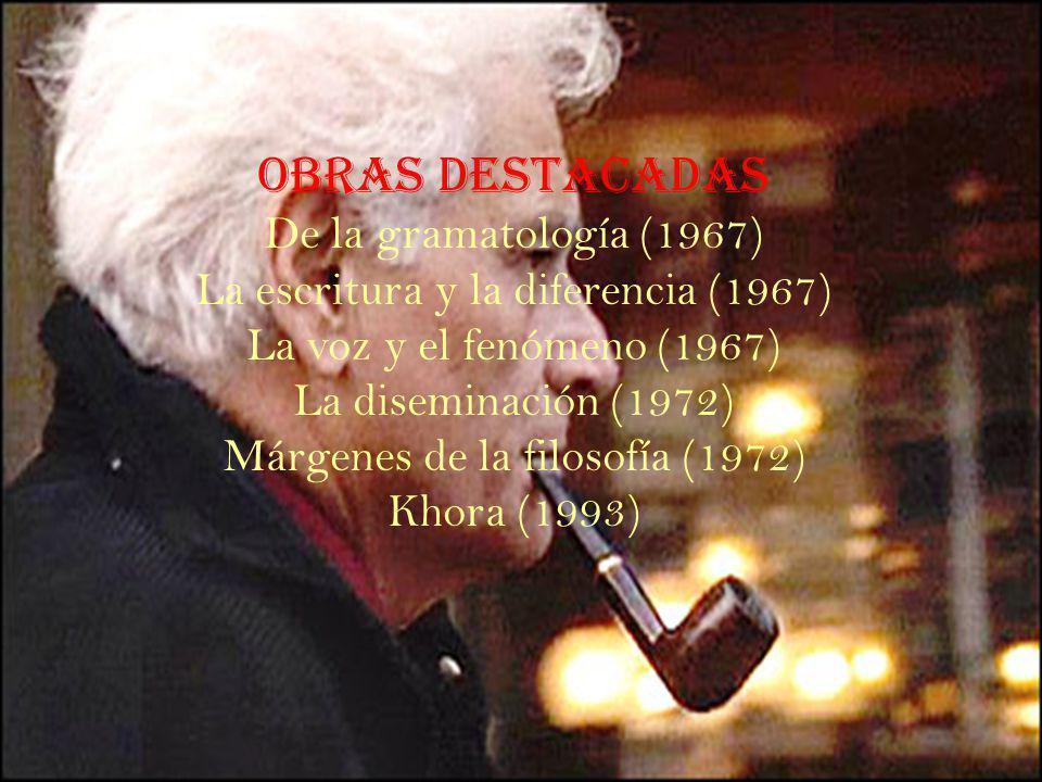 Obras Destacadas De la gramatología (1967) La escritura y la diferencia (1967) La voz y el fenómeno (1967) La diseminación (1972) Márgenes de la filosofía (1972) Khora (1993)