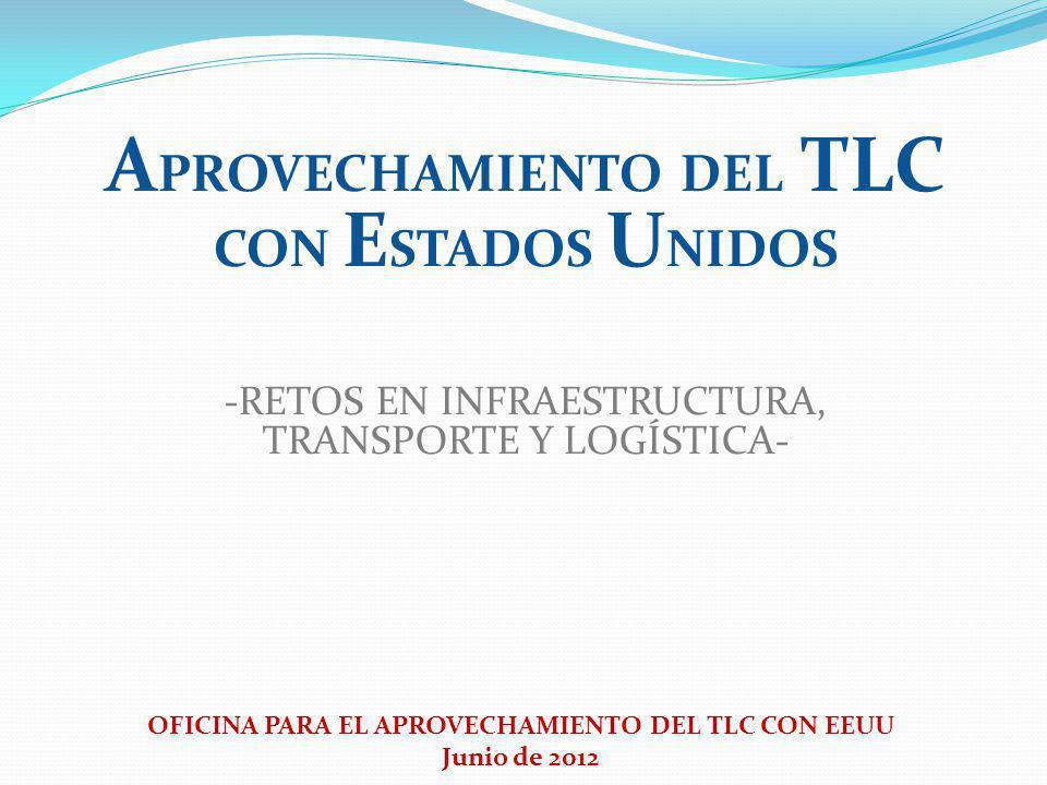 OFICINA PARA EL APROVECHAMIENTO DEL TLC CON EEUU Junio de 2012 A PROVECHAMIENTO DEL TLC CON E STADOS U NIDOS -RETOS EN INFRAESTRUCTURA, TRANSPORTE Y LOGÍSTICA-