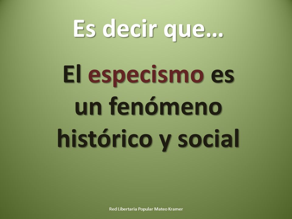 Red Libertaria Popular Mateo Kramer El especismo es un fenómeno histórico y social Es decir que…