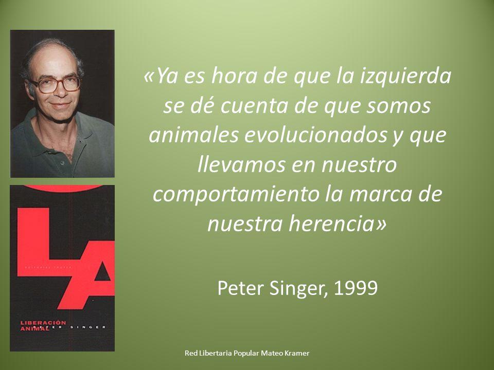 «Ya es hora de que la izquierda se dé cuenta de que somos animales evolucionados y que llevamos en nuestro comportamiento la marca de nuestra herencia» Peter Singer, 1999 Red Libertaria Popular Mateo Kramer