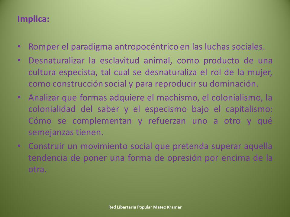 Red Libertaria Popular Mateo Kramer Implica: Romper el paradigma antropocéntrico en las luchas sociales. Desnaturalizar la esclavitud animal, como pro