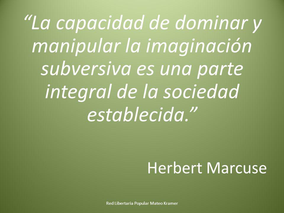 La capacidad de dominar y manipular la imaginación subversiva es una parte integral de la sociedad establecida. Herbert Marcuse Red Libertaria Popular