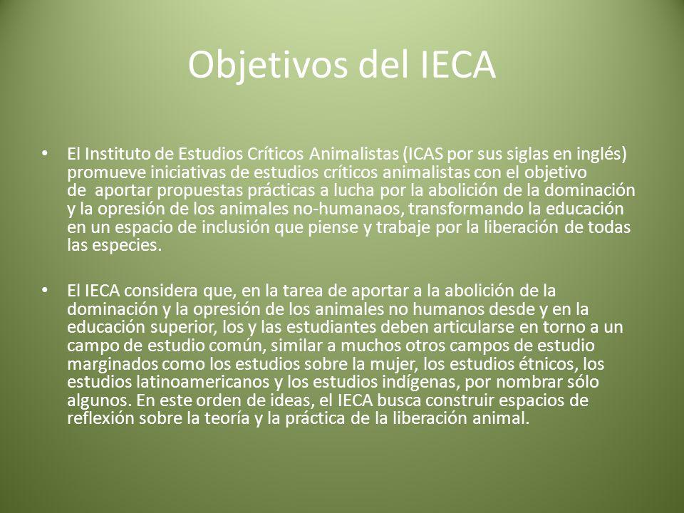 Objetivos del IECA El Instituto de Estudios Críticos Animalistas (ICAS por sus siglas en inglés) promueve iniciativas de estudios críticos animalistas con el objetivo de aportar propuestas prácticas a lucha por la abolición de la dominación y la opresión de los animales no-humanaos, transformando la educación en un espacio de inclusión que piense y trabaje por la liberación de todas las especies.