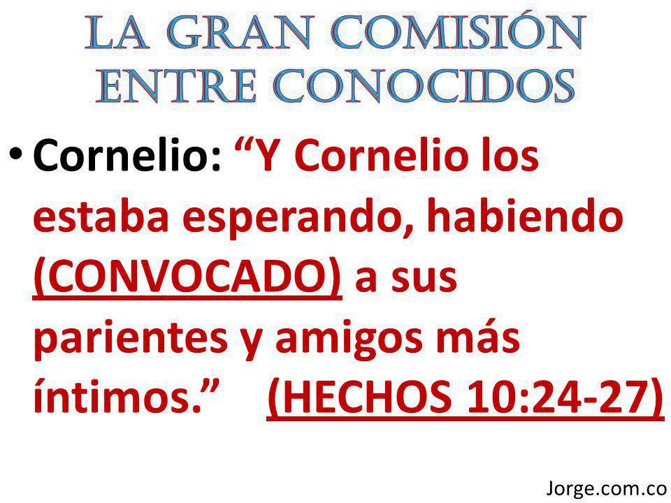 Cornelio: Y Cornelio los estaba esperando, habiendo (CONVOCADO) a sus parientes y amigos más íntimos. (HECHOS 10:24-27) Jorge.com.co
