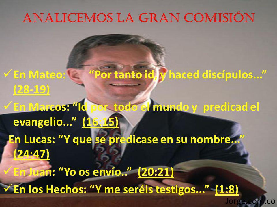 Analicemos LA GRAN COMISIÓN En Mateo: Por tanto id, y haced discípulos... (28-19) En Marcos: Id por todo el mundo y predicad el evangelio... (16:15) E