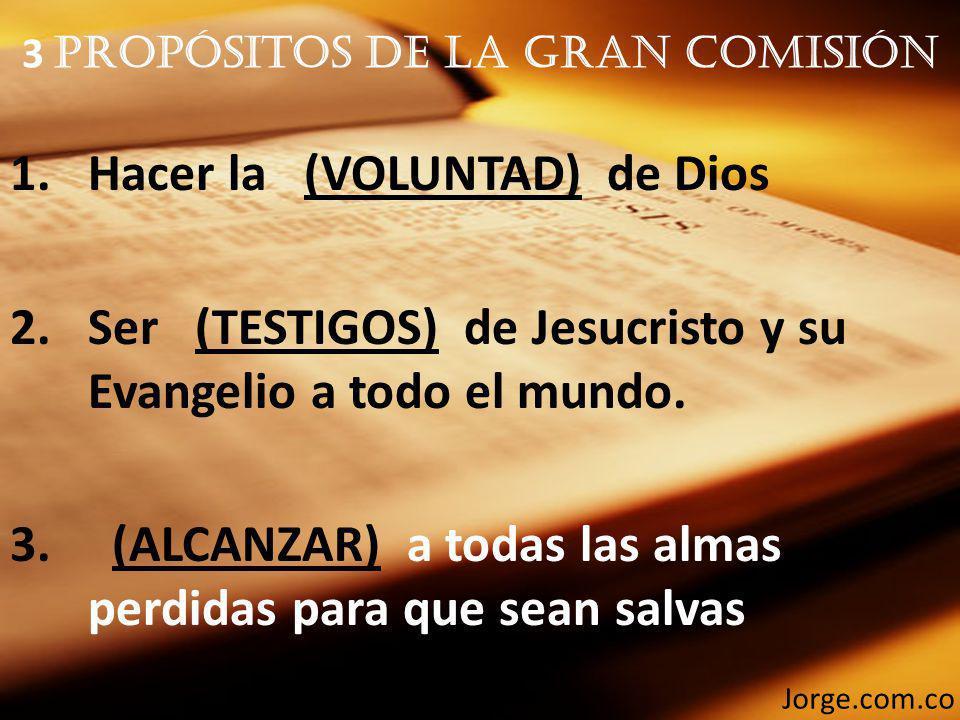 3 Propósitos De La Gran Comisión 1.Hacer la (VOLUNTAD) de Dios 2.Ser (TESTIGOS) de Jesucristo y su Evangelio a todo el mundo. 3. (ALCANZAR) a todas la