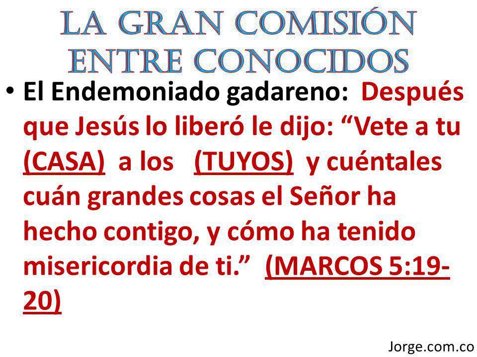 El Endemoniado gadareno: Después que Jesús lo liberó le dijo: Vete a tu (CASA) a los (TUYOS) y cuéntales cuán grandes cosas el Señor ha hecho contigo,