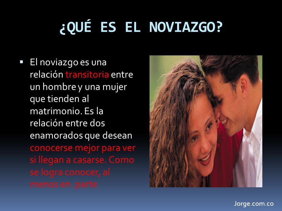 ¿QUÉ ES EL NOVIAZGO? El noviazgo es una relación transitoria entre un hombre y una mujer que tienden al matrimonio. Es la relación entre dos enamorado