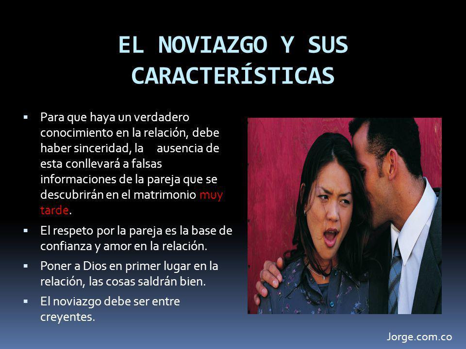EL NOVIAZGO Y SUS CARACTERÍSTICAS Para que haya un verdadero conocimiento en la relación, debe haber sinceridad, la ausencia de esta conllevará a fals