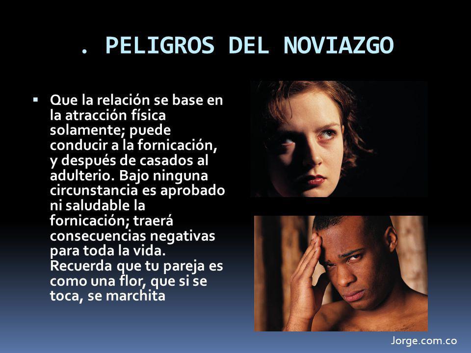 . PELIGROS DEL NOVIAZGO Que la relación se base en la atracción física solamente; puede conducir a la fornicación, y después de casados al adulterio.