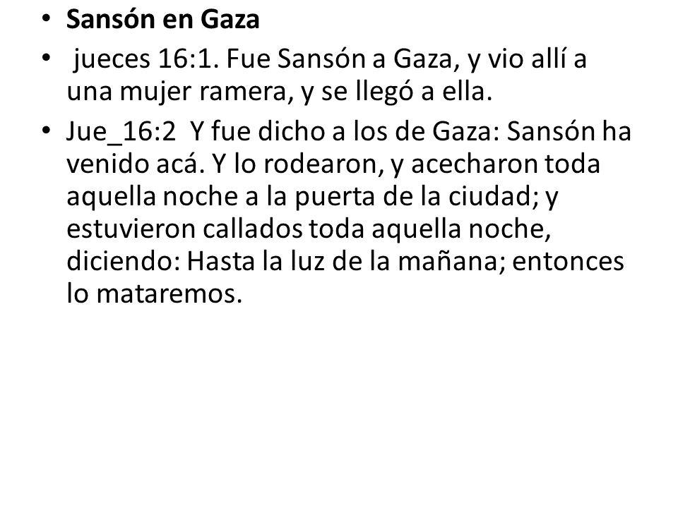 Sansón en Gaza jueces 16:1. Fue Sansón a Gaza, y vio allí a una mujer ramera, y se llegó a ella. Jue_16:2 Y fue dicho a los de Gaza: Sansón ha venido