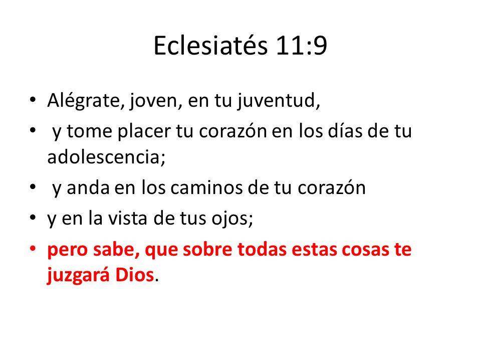 Eclesiatés 11:9 Alégrate, joven, en tu juventud, y tome placer tu corazón en los días de tu adolescencia; y anda en los caminos de tu corazón y en la vista de tus ojos; pero sabe, que sobre todas estas cosas te juzgará Dios.