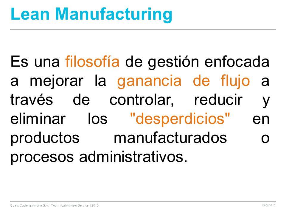 Coats Cadena Andina S.A. | Technical Adviser Service | 2013 Página 2 Lean Manufacturing Es una filosofía de gestión enfocada a mejorar la ganancia de