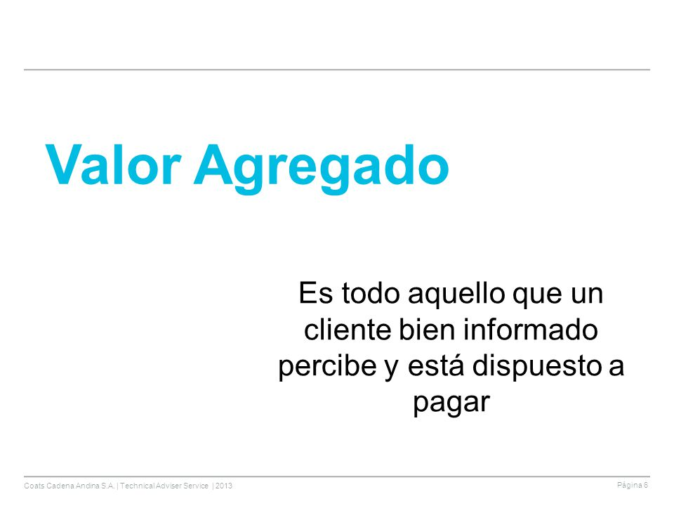 Coats Cadena Andina S.A. | Technical Adviser Service | 2013 Página 6 Valor Agregado Es todo aquello que un cliente bien informado percibe y está dispu
