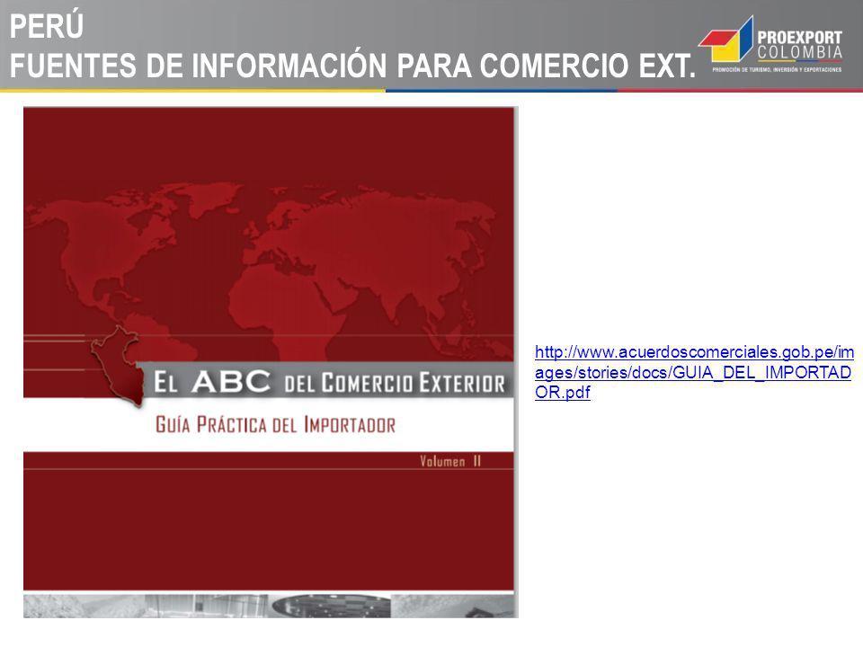 PERÚ FUENTES DE INFORMACIÓN PARA COMERCIO EXT. http://www.acuerdoscomerciales.gob.pe/im ages/stories/docs/GUIA_DEL_IMPORTAD OR.pdf