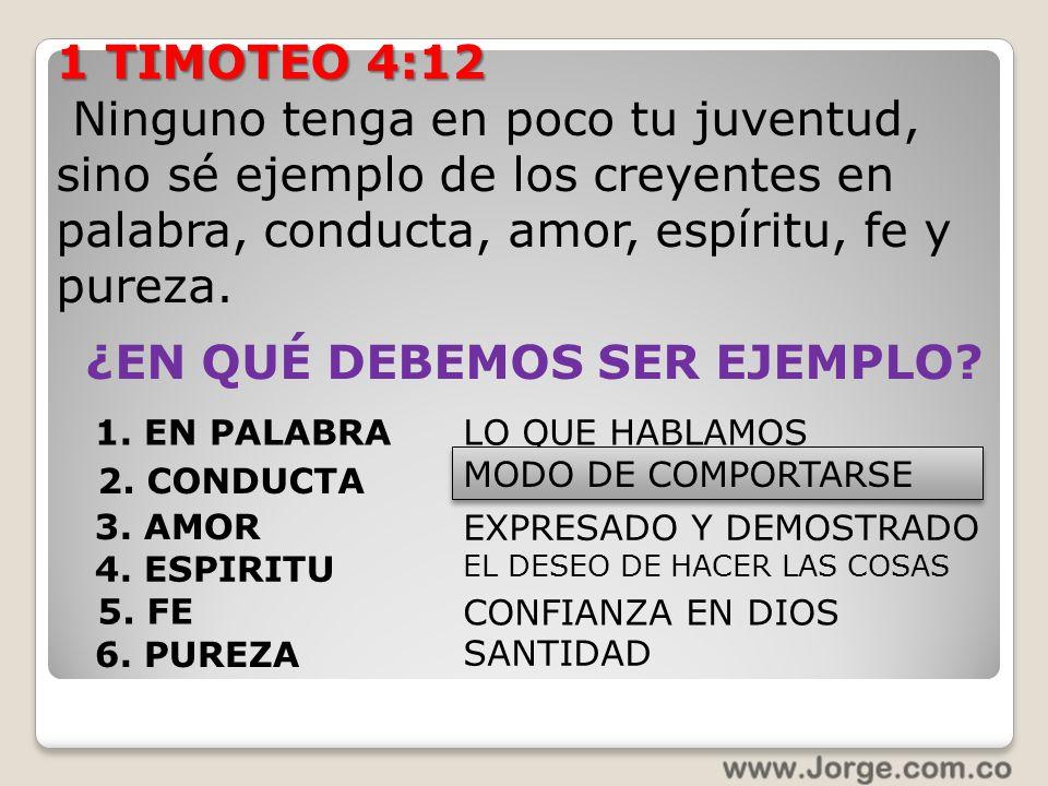 1 TIMOTEO 4:12 Ninguno tenga en poco tu juventud, sino sé ejemplo de los creyentes en palabra, conducta, amor, espíritu, fe y pureza. ¿EN QUÉ DEBEMOS