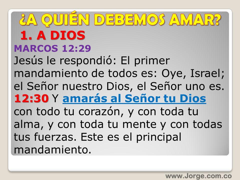1. A DIOS MARCOS 12:29 Jesús le respondió: El primer mandamiento de todos es: Oye, Israel; el Señor nuestro Dios, el Señor uno es. 12:30 12:30 Y amará