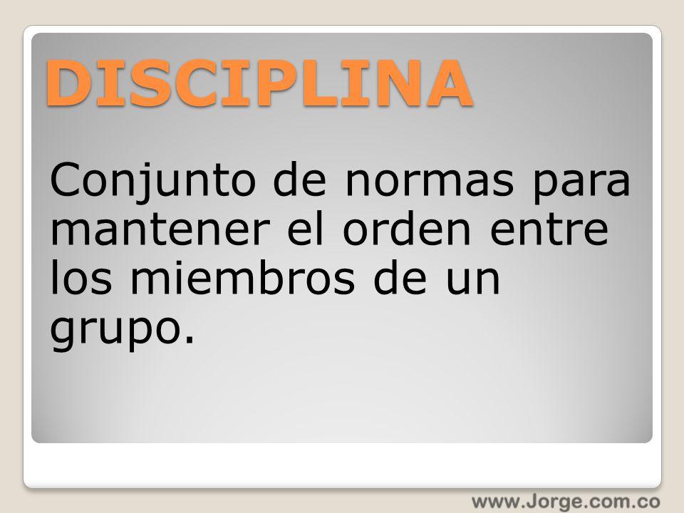DISCIPLINA Conjunto de normas para mantener el orden entre los miembros de un grupo.